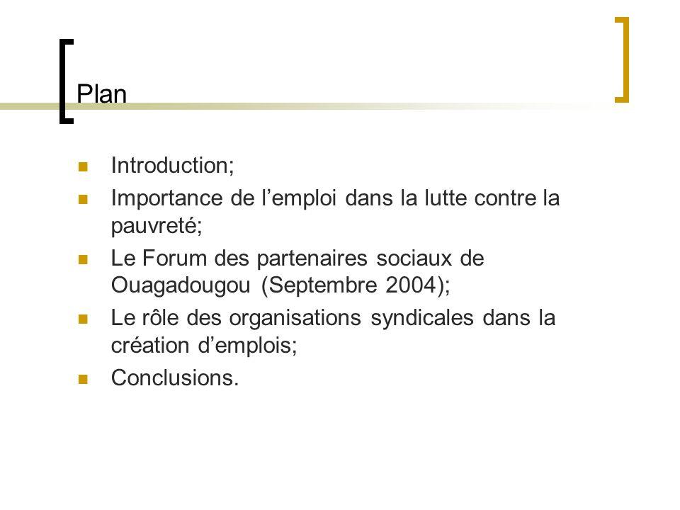 Plan Introduction; Importance de lemploi dans la lutte contre la pauvreté; Le Forum des partenaires sociaux de Ouagadougou (Septembre 2004); Le rôle des organisations syndicales dans la création demplois; Conclusions.