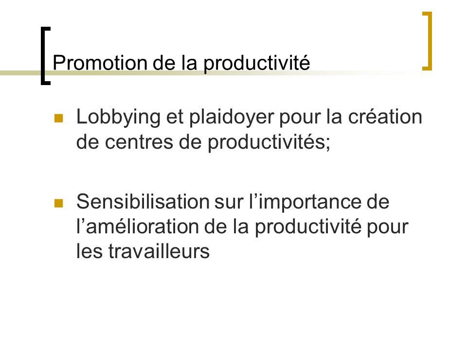 Promotion de la productivité Lobbying et plaidoyer pour la création de centres de productivités; Sensibilisation sur limportance de lamélioration de la productivité pour les travailleurs