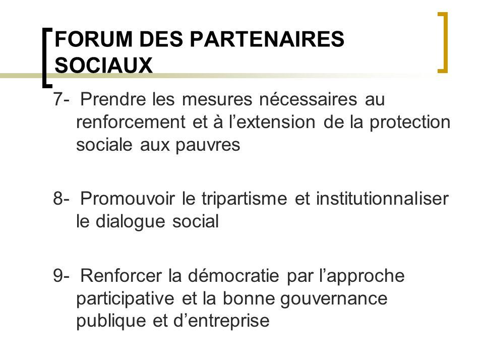 FORUM DES PARTENAIRES SOCIAUX 7- Prendre les mesures nécessaires au renforcement et à lextension de la protection sociale aux pauvres 8- Promouvoir le tripartisme et institutionnaliser le dialogue social 9- Renforcer la démocratie par lapproche participative et la bonne gouvernance publique et dentreprise
