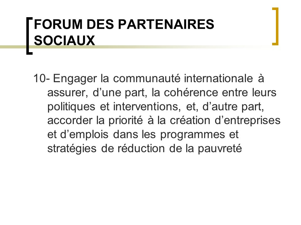 FORUM DES PARTENAIRES SOCIAUX 10- Engager la communauté internationale à assurer, dune part, la cohérence entre leurs politiques et interventions, et, dautre part, accorder la priorité à la création dentreprises et demplois dans les programmes et stratégies de réduction de la pauvreté