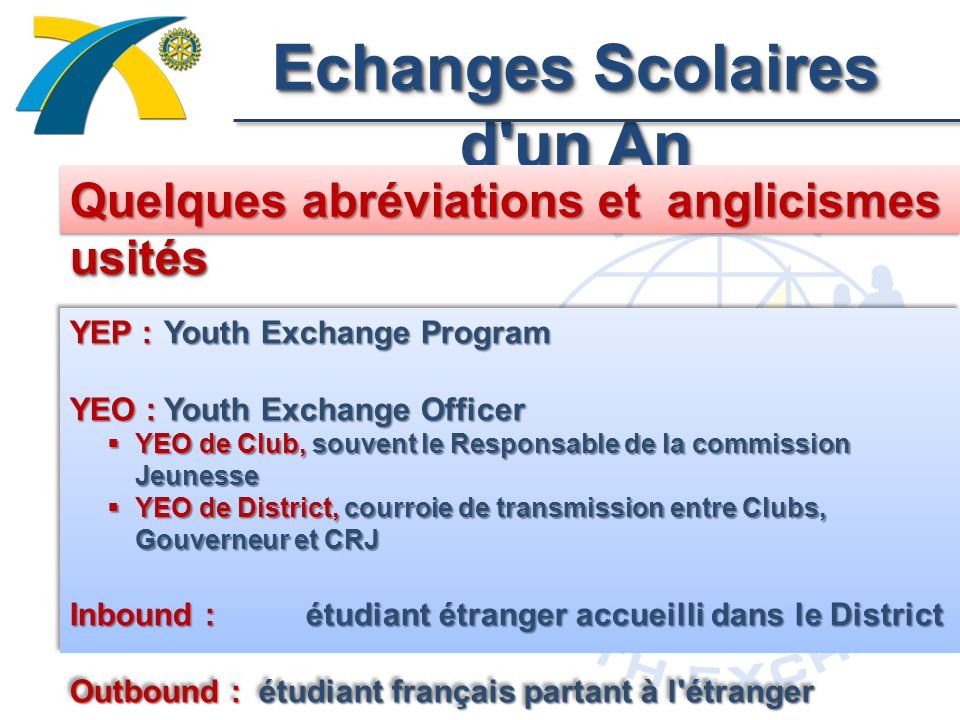 Echanges Scolaires d un An Quelques abréviations et anglicismes usités YEP : Youth Exchange Program YEO :Youth Exchange Officer YEO de Club, souvent le Responsable de la commission Jeunesse YEO de Club, souvent le Responsable de la commission Jeunesse YEO de District, courroie de transmission entre Clubs, Gouverneur et CRJ YEO de District, courroie de transmission entre Clubs, Gouverneur et CRJ Inbound : étudiant étranger accueilli dans le District Outbound : étudiant français partant à l étranger YEP : Youth Exchange Program YEO :Youth Exchange Officer YEO de Club, souvent le Responsable de la commission Jeunesse YEO de Club, souvent le Responsable de la commission Jeunesse YEO de District, courroie de transmission entre Clubs, Gouverneur et CRJ YEO de District, courroie de transmission entre Clubs, Gouverneur et CRJ Inbound : étudiant étranger accueilli dans le District Outbound : étudiant français partant à l étranger