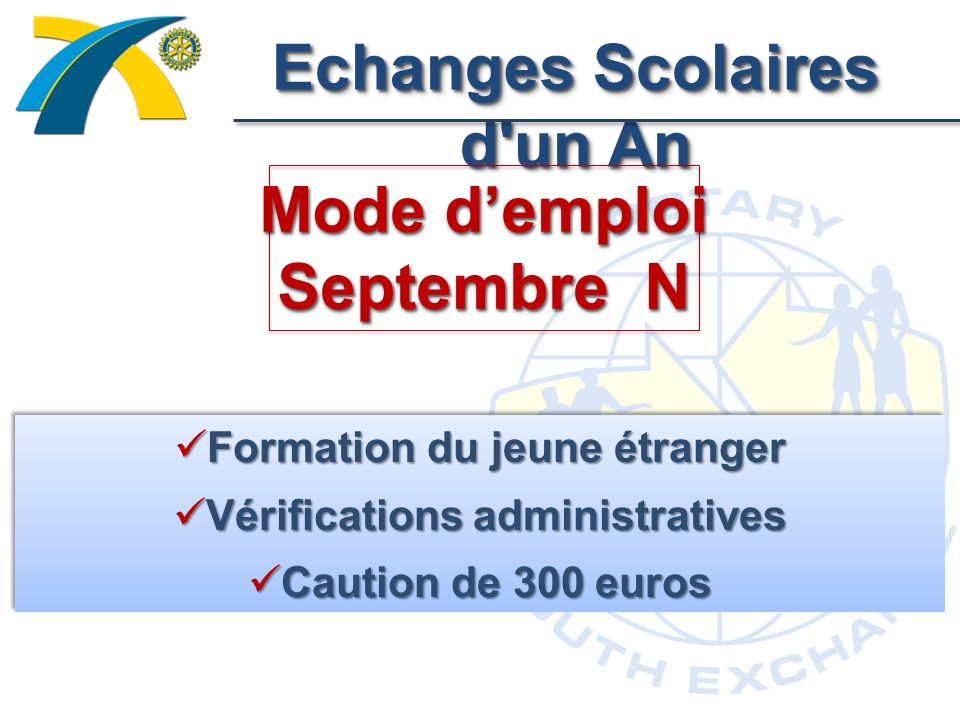 Echanges Scolaires d un An Mode demploi Septembre N Formation du jeune étranger Formation du jeune étranger Vérifications administratives Vérifications administratives Caution de 300 euros Caution de 300 euros Formation du jeune étranger Formation du jeune étranger Vérifications administratives Vérifications administratives Caution de 300 euros Caution de 300 euros