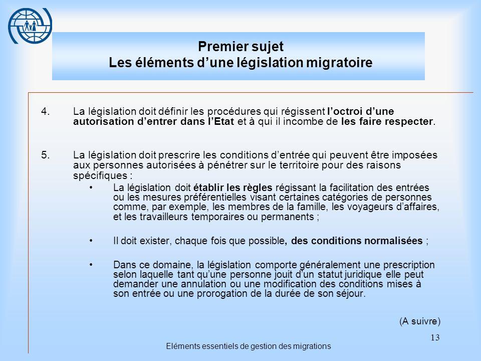 13 Eléments essentiels de gestion des migrations Premier sujet Les éléments dune législation migratoire 4.La législation doit définir les procédures qui régissent loctroi dune autorisation dentrer dans lEtat et à qui il incombe de les faire respecter.