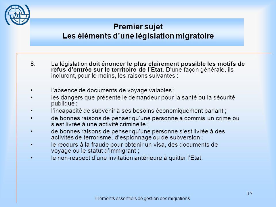 15 Eléments essentiels de gestion des migrations Premier sujet Les éléments dune législation migratoire 8.La législation doit énoncer le plus clairement possible les motifs de refus dentrée sur le territoire de lEtat.