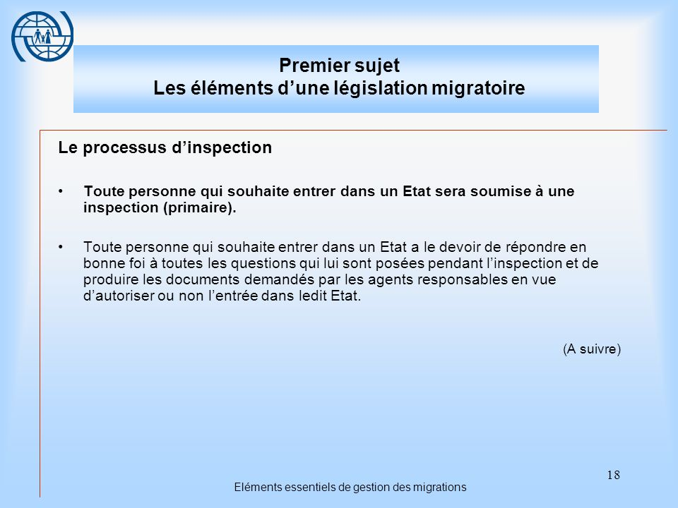 18 Eléments essentiels de gestion des migrations Premier sujet Les éléments dune législation migratoire Le processus dinspection Toute personne qui souhaite entrer dans un Etat sera soumise à une inspection (primaire).
