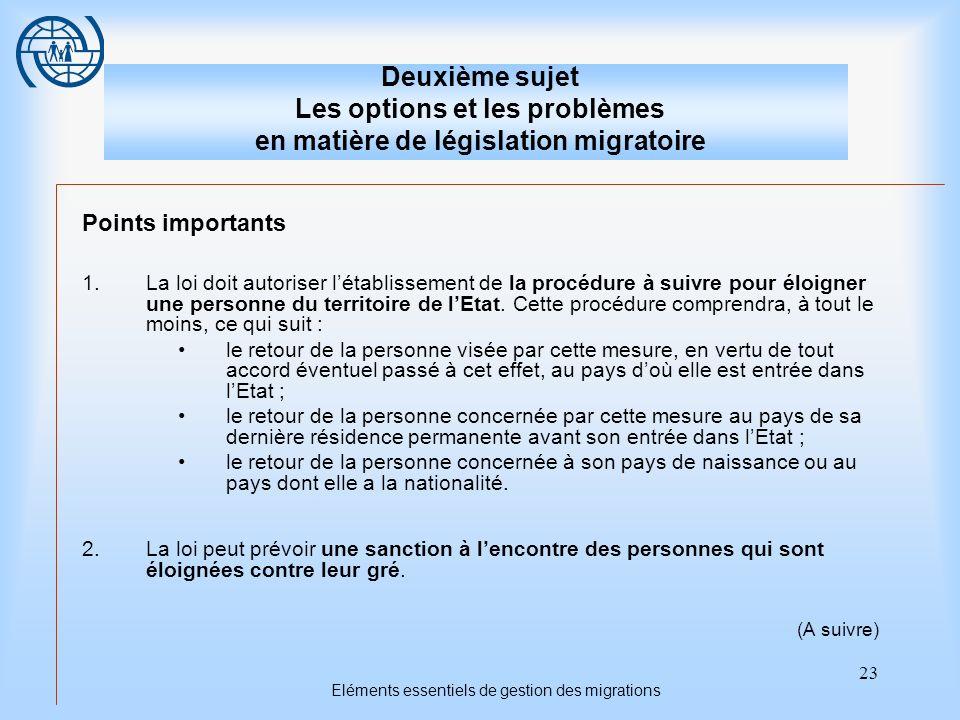 23 Eléments essentiels de gestion des migrations Deuxième sujet Les options et les problèmes en matière de législation migratoire Points importants 1.La loi doit autoriser létablissement de la procédure à suivre pour éloigner une personne du territoire de lEtat.