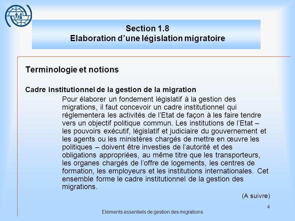 4 Eléments essentiels de gestion des migrations Section 1.8 Elaboration dune législation migratoire Terminologie et notions Cadre institutionnel de la gestion de la migration Pour élaborer un fondement législatif à la gestion des migrations, il faut concevoir un cadre institutionnel qui réglementera les activités de lEtat de façon à les faire tendre vers un objectif politique commun.