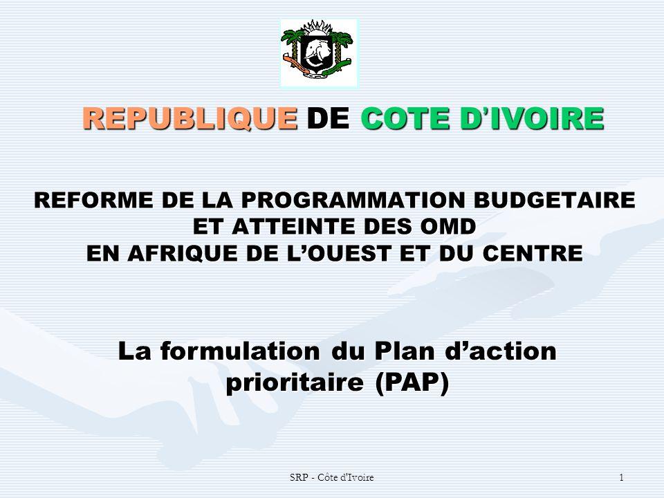 SRP - Côte d Ivoire1 REFORME DE LA PROGRAMMATION BUDGETAIRE ET ATTEINTE DES OMD EN AFRIQUE DE LOUEST ET DU CENTRE REPUBLIQUE DE COTE D IVOIRE La formulation du Plan daction prioritaire (PAP)