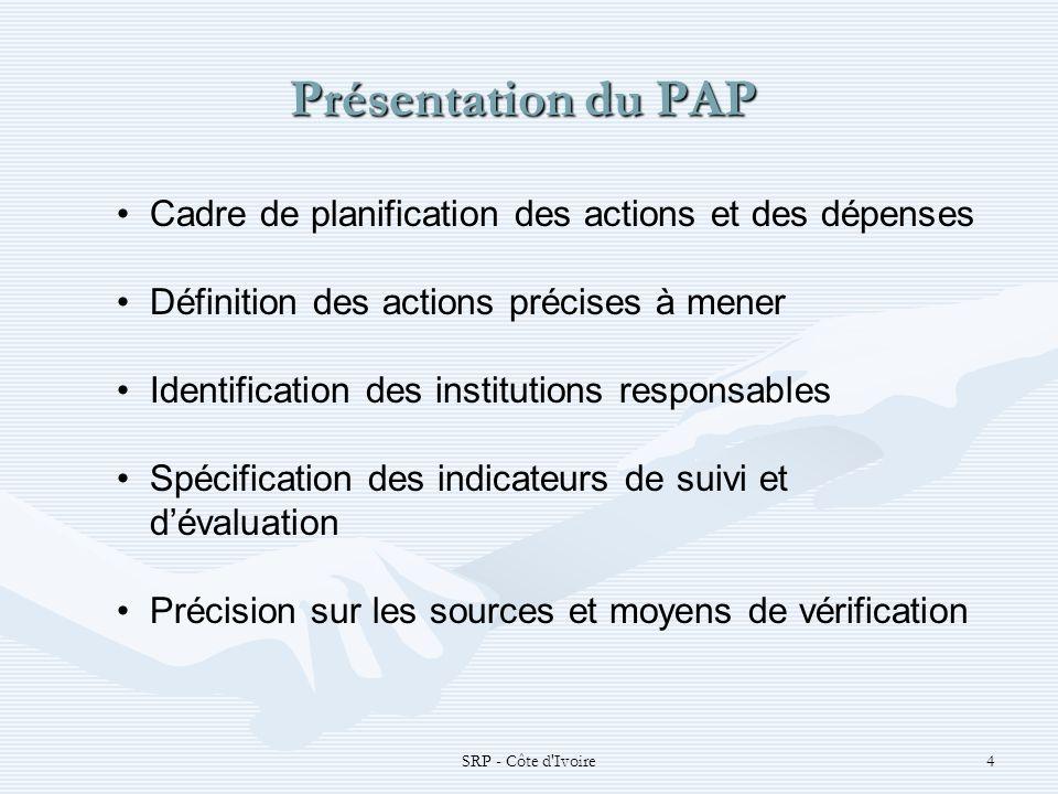 SRP - Côte d Ivoire4 Présentation du PAP Présentation du PAP Cadre de planification des actions et des dépenses Définition des actions précises à mener Identification des institutions responsables Spécification des indicateurs de suivi et dévaluation Précision sur les sources et moyens de vérification