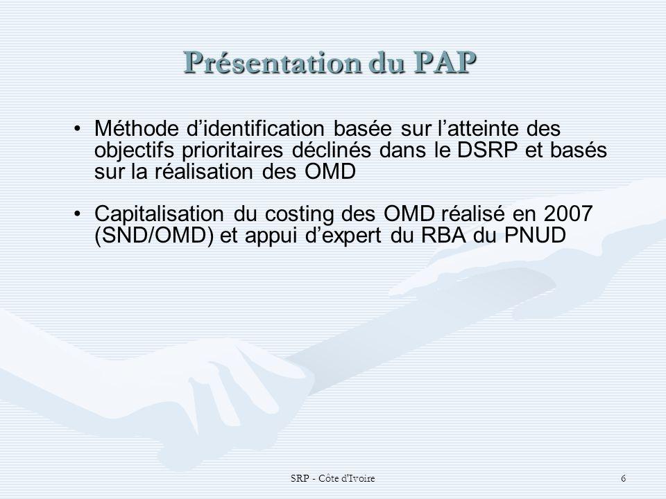 SRP - Côte d Ivoire6 Présentation du PAP Présentation du PAP Méthode didentification basée sur latteinte des objectifs prioritaires déclinés dans le DSRP et basés sur la réalisation des OMD Capitalisation du costing des OMD réalisé en 2007 (SND/OMD) et appui dexpert du RBA du PNUD