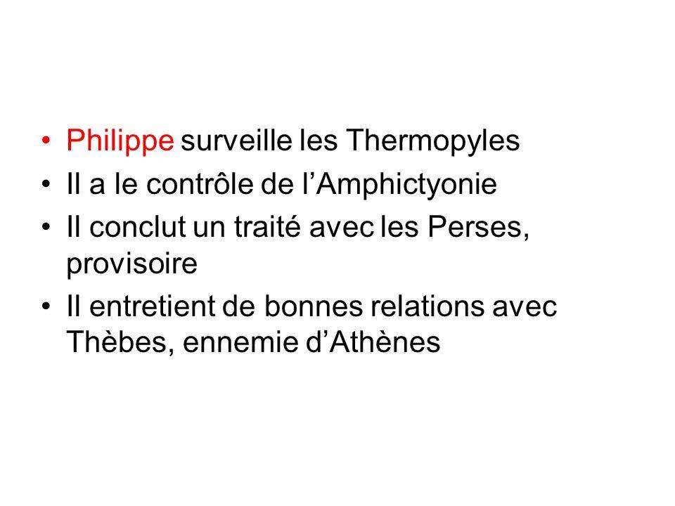 Philippe surveille les Thermopyles Il a le contrôle de lAmphictyonie Il conclut un traité avec les Perses, provisoire Il entretient de bonnes relations avec Thèbes, ennemie dAthènes