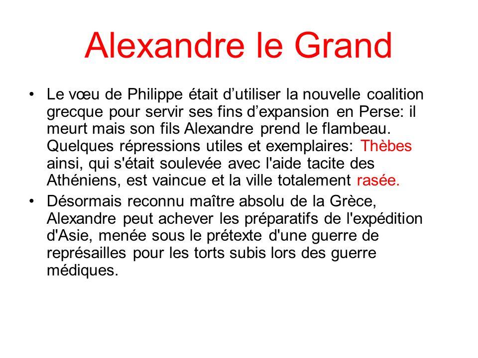 Alexandre le Grand Le vœu de Philippe était dutiliser la nouvelle coalition grecque pour servir ses fins dexpansion en Perse: il meurt mais son fils Alexandre prend le flambeau.