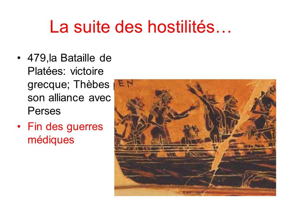 La suite des hostilités… 479,la Bataille de Platées: victoire grecque; Thèbes paie son alliance avec les Perses Fin des guerres médiques