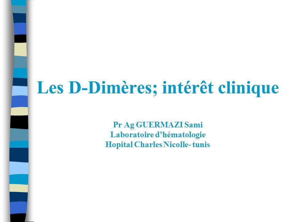 Les D-Dimères; intérêt clinique Pr Ag GUERMAZI Sami Laboratoire dhématologie Hopital Charles Nicolle- tunis