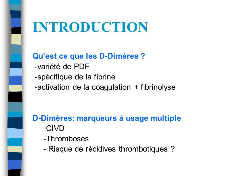 INTRODUCTION Quest ce que les D-Dimères ? -variété de PDF -spécifique de la fibrine -activation de la coagulation + fibrinolyse D-Dimères: marqueurs à