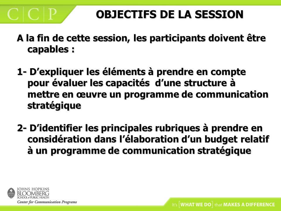 OBJECTIFS DE LA SESSION OBJECTIFS DE LA SESSION 3- De décrire les principaux défis et problèmes qui surviennent à létape de la mise en œuvre dun programme de communication, en ce qui concerne les objectifs, laudience, les messages, le matériel de communication, le suivi des activités sur le terrain ou dautres aspects.