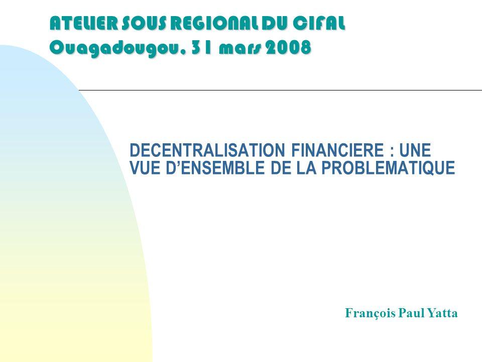 DECENTRALISATION FINANCIERE : UNE VUE DENSEMBLE DE LA PROBLEMATIQUE François Paul Yatta ATELIER SOUS REGIONAL DU CIFAL Ouagadougou, 31 mars 2008