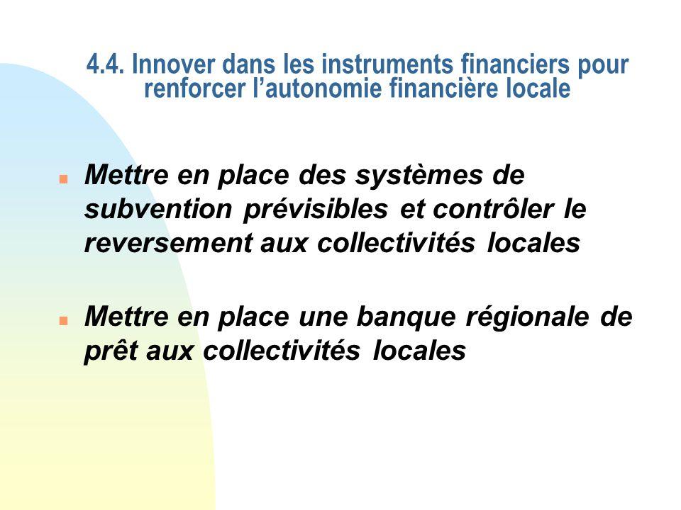 4.4. Innover dans les instruments financiers pour renforcer lautonomie financière locale n Mettre en place une banque régionale de prêt aux collectivi