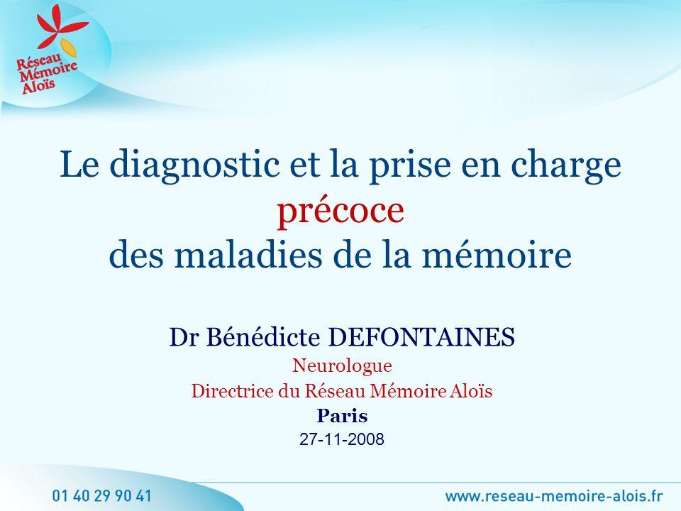 Dr Bénédicte DEFONTAINES Neurologue Directrice du Réseau Mémoire Aloïs Paris 27-11-2008 Le diagnostic et la prise en charge précoce des maladies de la