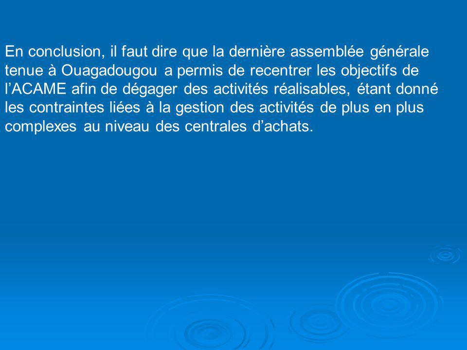 En conclusion, il faut dire que la dernière assemblée générale tenue à Ouagadougou a permis de recentrer les objectifs de lACAME afin de dégager des activités réalisables, étant donné les contraintes liées à la gestion des activités de plus en plus complexes au niveau des centrales dachats.