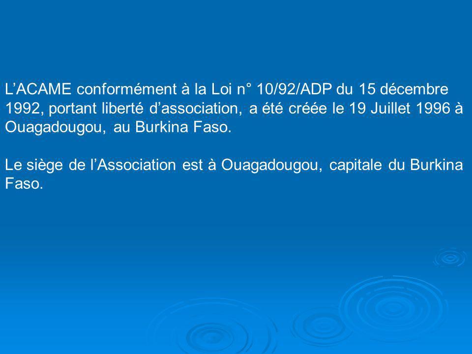 LACAME conformément à la Loi n° 10/92/ADP du 15 décembre 1992, portant liberté dassociation, a été créée le 19 Juillet 1996 à Ouagadougou, au Burkina