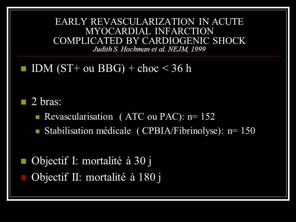 EARLY REVASCULARIZATION IN ACUTE MYOCARDIAL INFARCTION COMPLICATED BY CARDIOGENIC SHOCK Judith S. Hochman et al. NEJM, 1999 IDM (ST+ ou BBG) + choc <