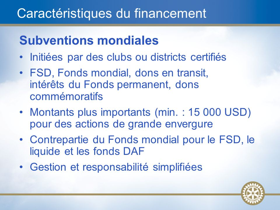 20 Caractéristiques du financement Subventions mondiales Initiées par des clubs ou districts certifiés FSD, Fonds mondial, dons en transit, intérêts d