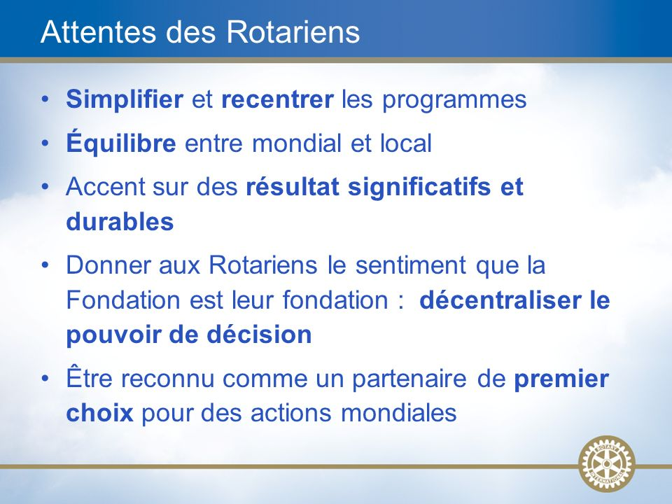 5 Attentes des Rotariens Simplifier et recentrer les programmes Équilibre entre mondial et local Accent sur des résultat significatifs et durables Don