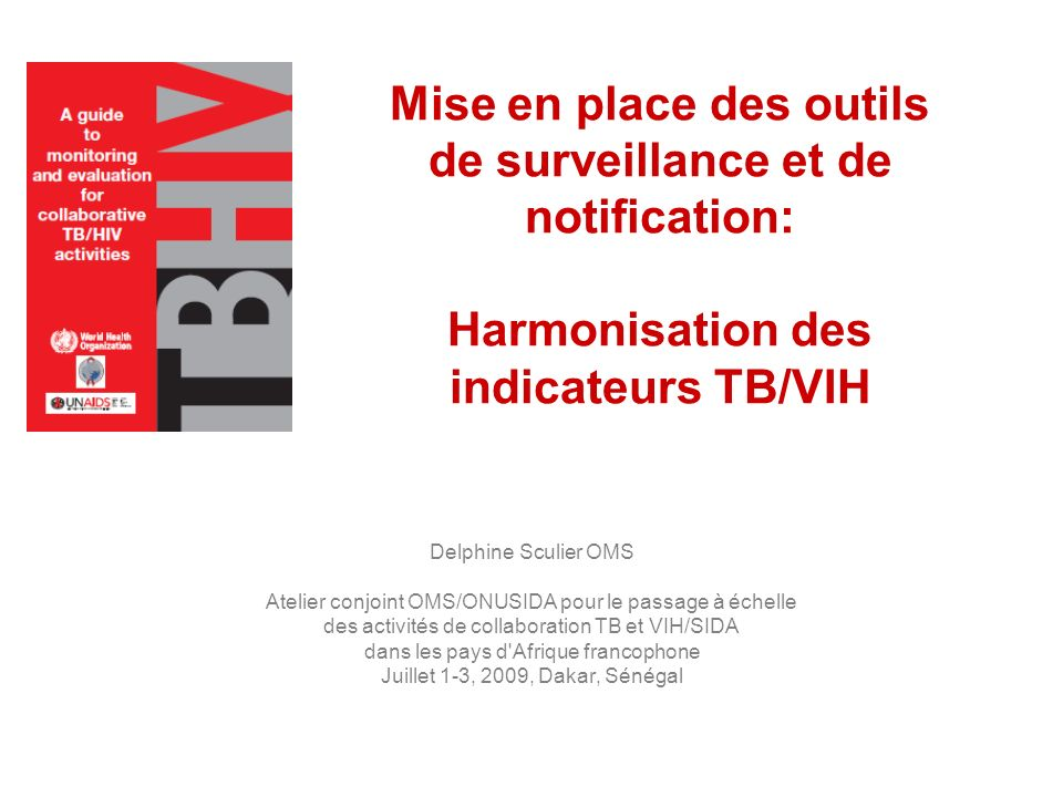 Mise en place des outils de surveillance et de notification: Harmonisation des indicateurs TB/VIH Delphine Sculier OMS Atelier conjoint OMS/ONUSIDA po