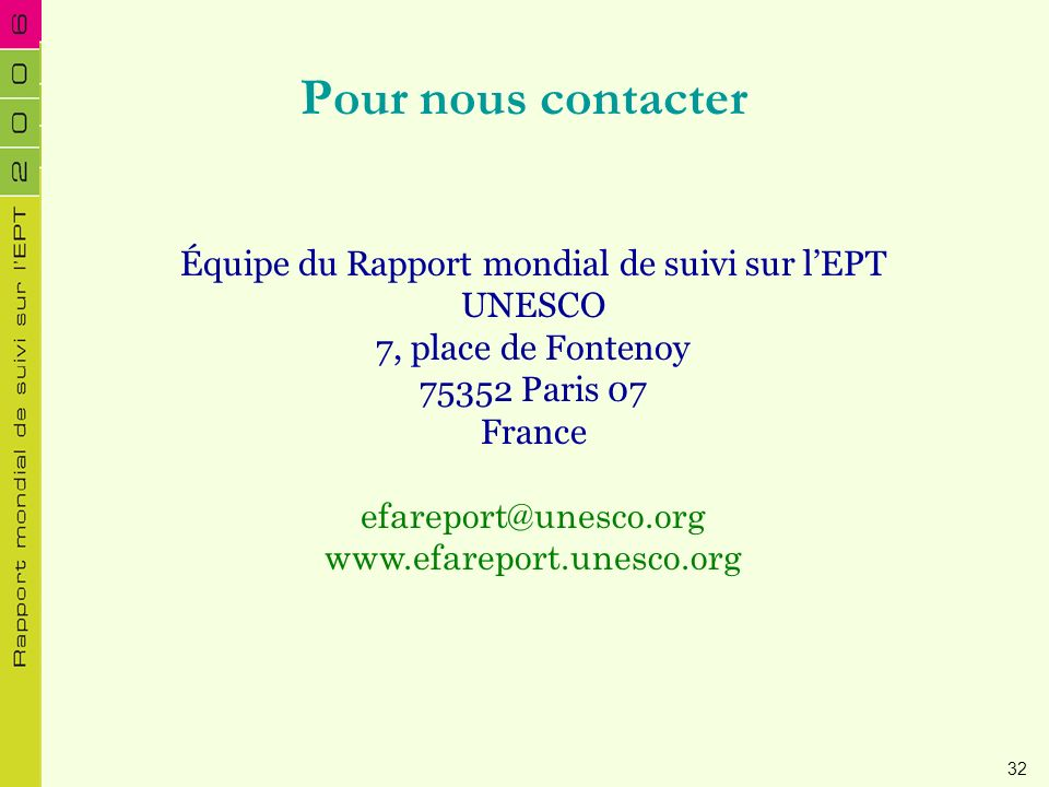Pour nous contacter Équipe du Rapport mondial de suivi sur lEPT UNESCO 7, place de Fontenoy 75352 Paris 07 France efareport@unesco.org www.efareport.u