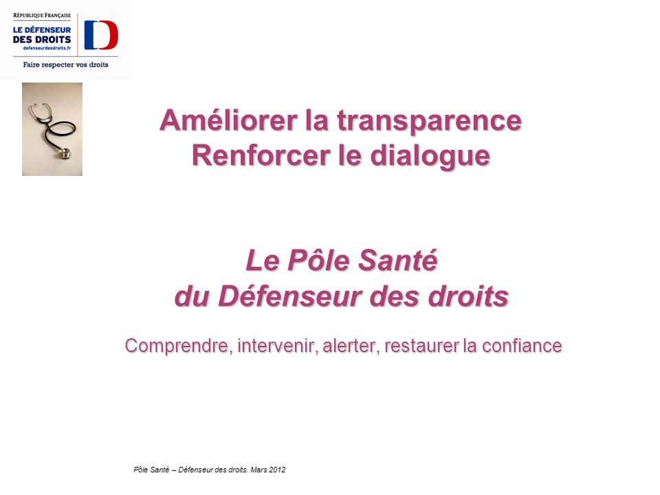 Pôle Santé – Défenseur des droits. Mars 2012 Améliorer la transparence Renforcer le dialogue Le Pôle Santé du Défenseur des droits Comprendre, interve