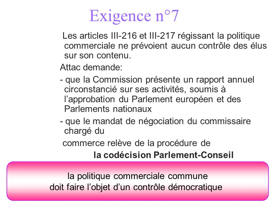 Exigence n°7 Les articles III-216 et III-217 régissant la politique commerciale ne prévoient aucun contrôle des élus sur son contenu. Attac demande: -