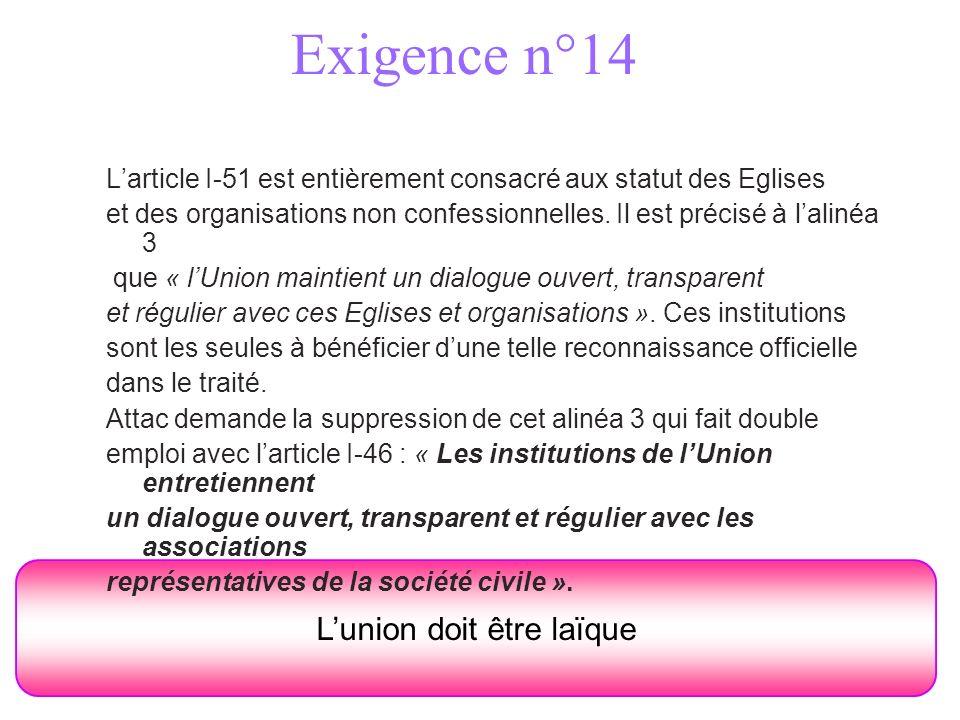 Exigence n°14 Lunion doit être laïque Larticle I-51 est entièrement consacré aux statut des Eglises et des organisations non confessionnelles.