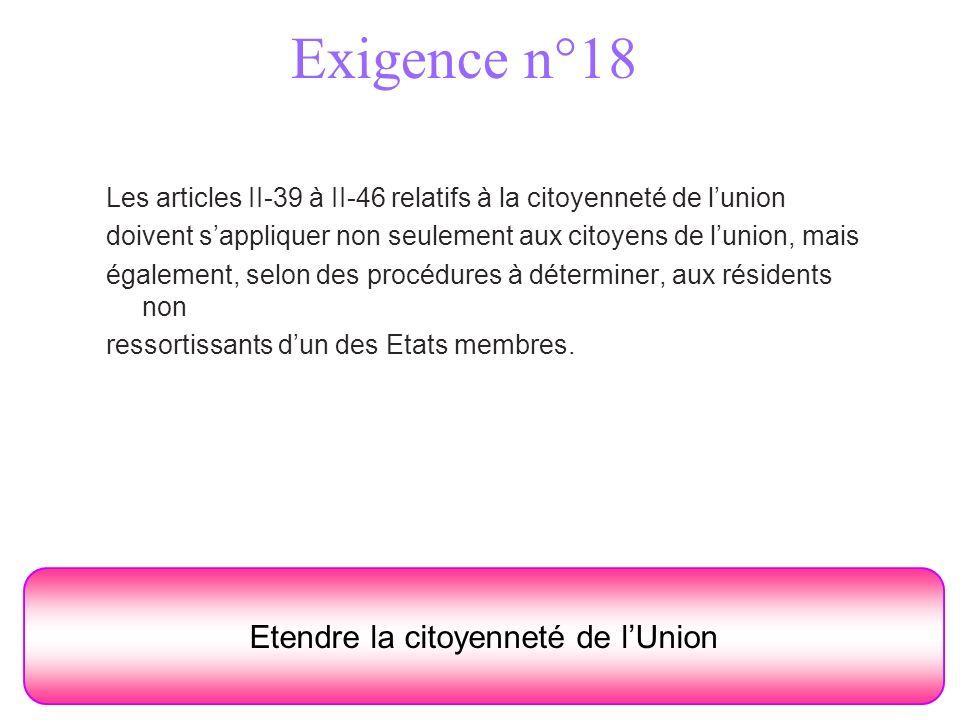 Exigence n°18 Etendre la citoyenneté de lUnion Les articles II-39 à II-46 relatifs à la citoyenneté de lunion doivent sappliquer non seulement aux citoyens de lunion, mais également, selon des procédures à déterminer, aux résidents non ressortissants dun des Etats membres.