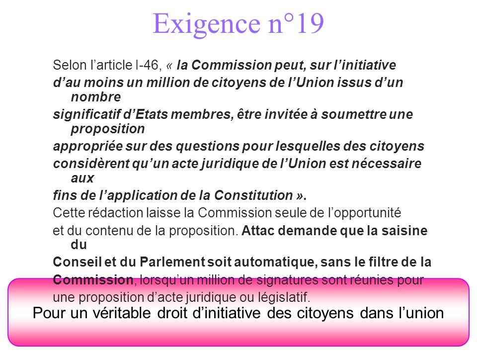 Exigence n°19 Pour un véritable droit dinitiative des citoyens dans lunion Selon larticle I-46, « la Commission peut, sur linitiative dau moins un mil