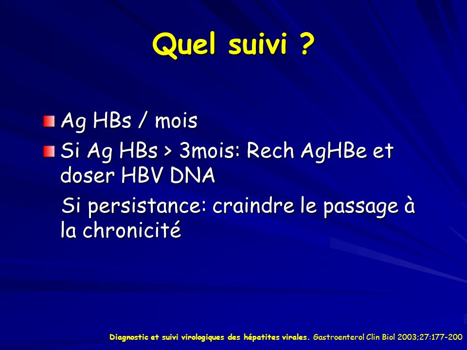 Quel suivi ? Ag HBs / mois Si Ag HBs > 3mois: Rech AgHBe et doser HBV DNA Si persistance: craindre le passage à la chronicité Si persistance: craindre