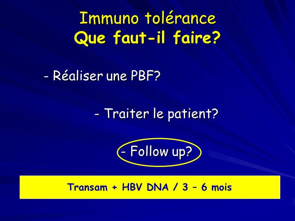 Immuno tolérance Que faut-il faire? - Réaliser une PBF? - Réaliser une PBF? - Traiter le patient? - Follow up? Transam + HBV DNA / 3 – 6 mois