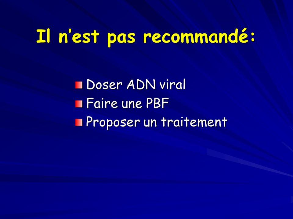 Il nest pas recommandé: Doser ADN viral Faire une PBF Proposer un traitement