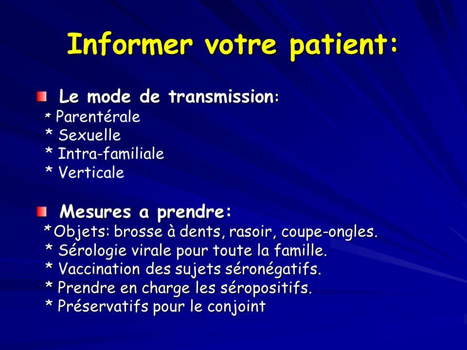 Informer votre patient: Le mode de transmission : * * Parentérale * Sexuelle * Intra-familiale * Verticale Mesures a prendre: * Objets: brosse à dents