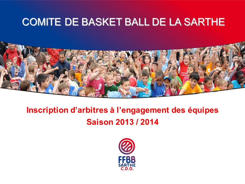 COMITE DE BASKET BALL DE LA SARTHE Inscription darbitres à lengagement des équipes Saison 2013 / 2014