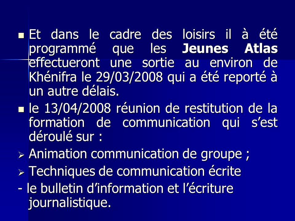 Et dans le cadre des loisirs il à été programmé que les Jeunes Atlas effectueront une sortie au environ de Khénifra le 29/03/2008 qui a été reporté à un autre délais.