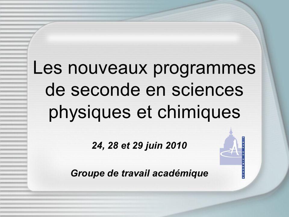 Les nouveaux programmes de seconde en sciences physiques et chimiques 24, 28 et 29 juin 2010 Groupe de travail académique