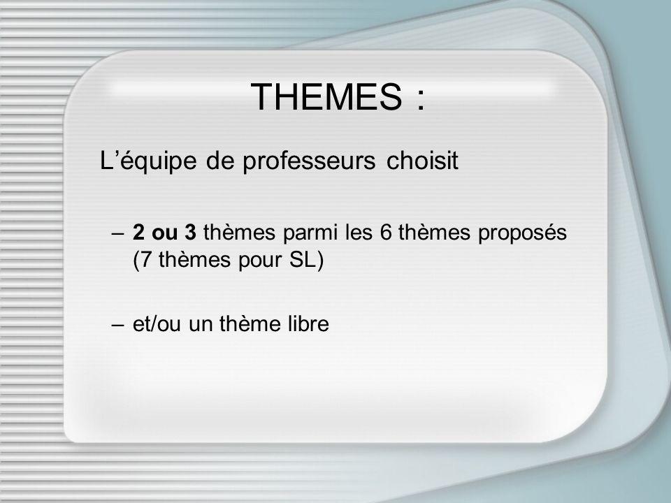 THEMES : Léquipe de professeurs choisit –2 ou 3 thèmes parmi les 6 thèmes proposés (7 thèmes pour SL) –et/ou un thème libre