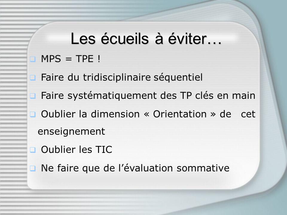 Les écueils à éviter… MPS = TPE ! Faire du tridisciplinaire séquentiel Faire systématiquement des TP clés en main Oublier la dimension « Orientation »