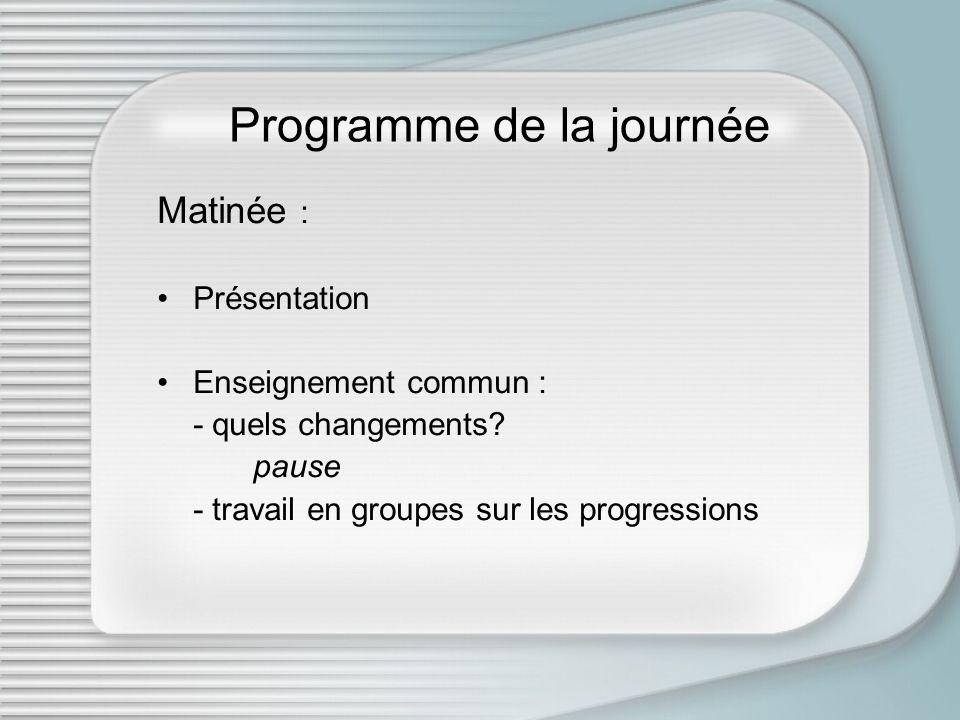 Programme de la journée Matinée : Présentation Enseignement commun : - quels changements? pause - travail en groupes sur les progressions