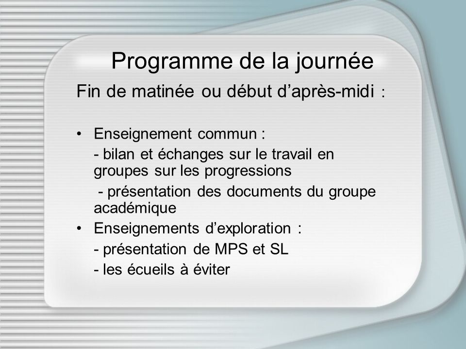 Programme de la journée Fin de matinée ou début daprès-midi : Enseignement commun : - bilan et échanges sur le travail en groupes sur les progressions