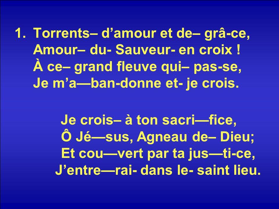 1.Torrents– damour et de– grâ-ce, Amour– du- Sauveur- en croix ! À ce– grand fleuve qui– pas-se, Je maban-donne et- je crois. Je crois– à ton sacrific