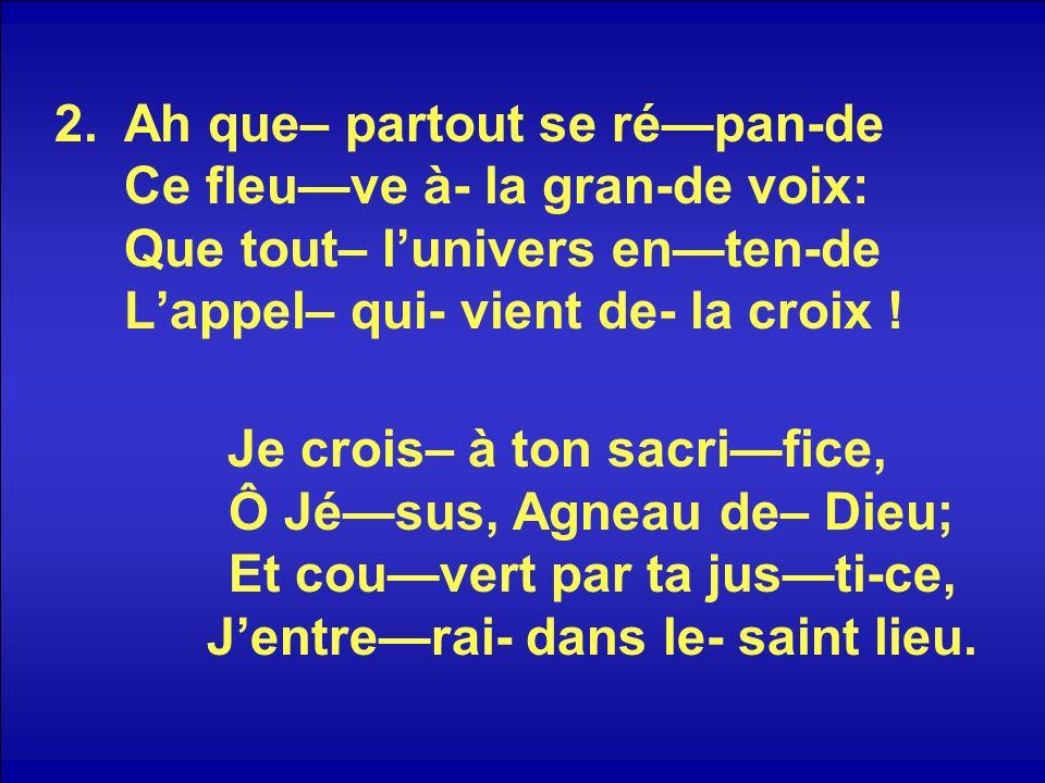 2.Ah que– partout se répan-de Ce fleuve à- la gran-de voix: Que tout– lunivers enten-de Lappel– qui- vient de- la croix ! Je crois– à ton sacrifice, Ô