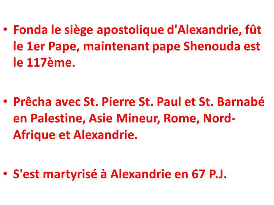 Fonda le siège apostolique d'Alexandrie, fût le 1er Pape, maintenant pape Shenouda est le 117ème. Prêcha avec St. Pierre St. Paul et St. Barnabé en Pa