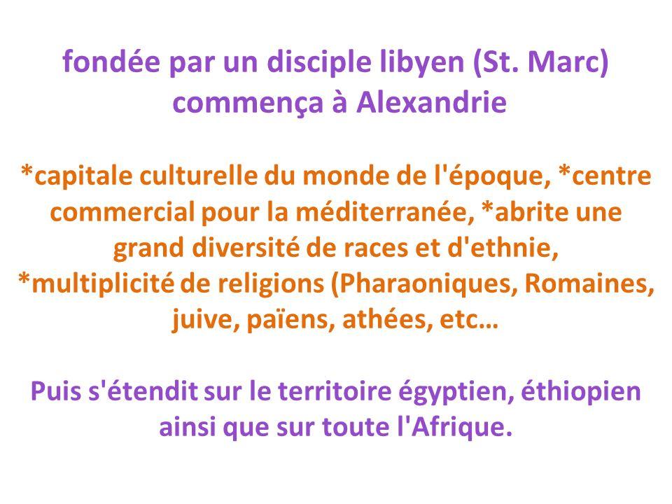 fondée par un disciple libyen (St. Marc) commença à Alexandrie *capitale culturelle du monde de l'époque, *centre commercial pour la méditerranée, *ab
